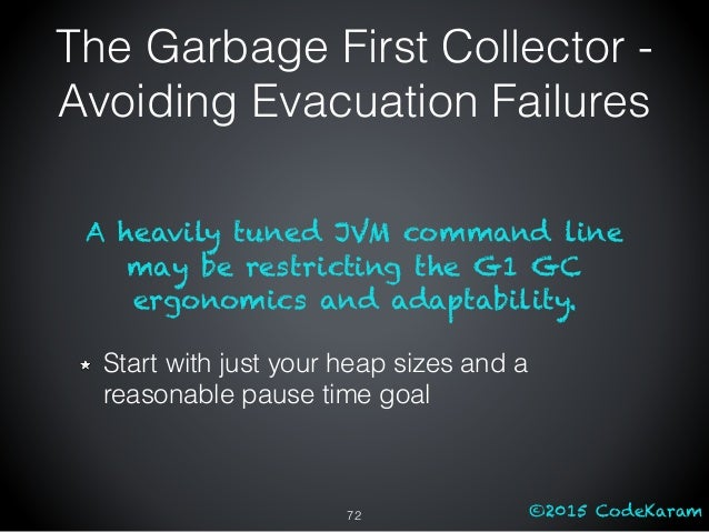 ©2015 CodeKaram A heavily tuned JVM command line may be restricting the G1 GC ergonomics and adaptability. Start with just...