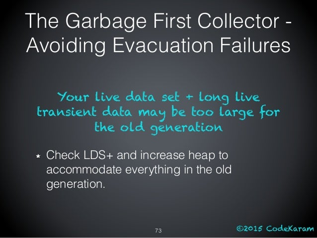 ©2015 CodeKaram Your live data set + long live transient data may be too large for the old generation Check LDS+ and incre...