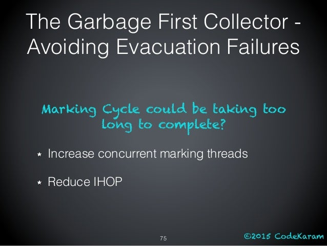 ©2015 CodeKaram Marking Cycle could be taking too long to complete? Increase concurrent marking threads Reduce IHOP The Ga...