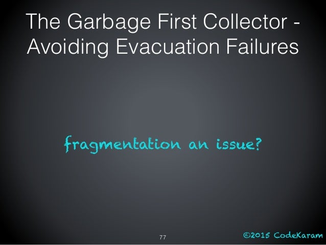 ©2015 CodeKaram fragmentation an issue? The Garbage First Collector - Avoiding Evacuation Failures 77