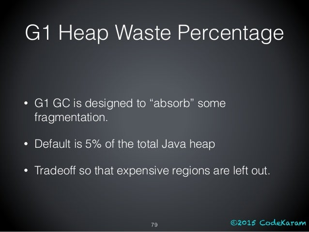 """©2015 CodeKaram • G1 GC is designed to """"absorb"""" some fragmentation. • Default is 5% of the total Java heap • Tradeoff so t..."""
