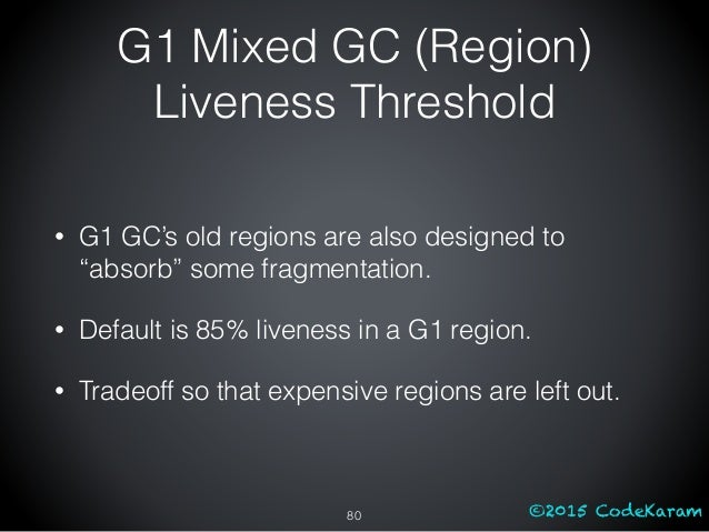"""©2015 CodeKaram G1 Mixed GC (Region) Liveness Threshold 80 • G1 GC's old regions are also designed to """"absorb"""" some fragme..."""