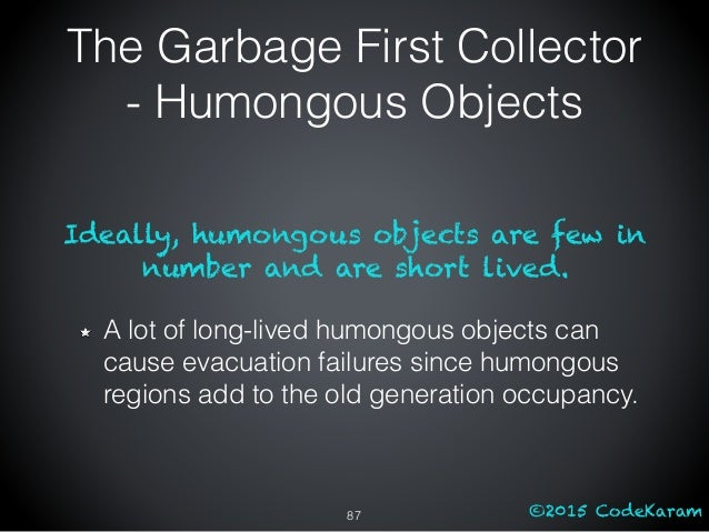 ©2015 CodeKaram Ideally, humongous objects are few in number and are short lived. A lot of long-lived humongous objects ca...