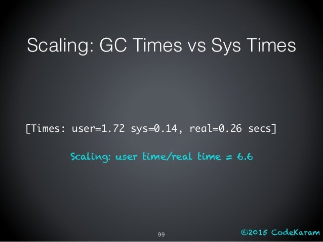 ©2015 CodeKaram Scaling: GC Times vs Sys Times [Times: user=1.72 sys=0.14, real=0.26 secs] Scaling: user time/real time = ...