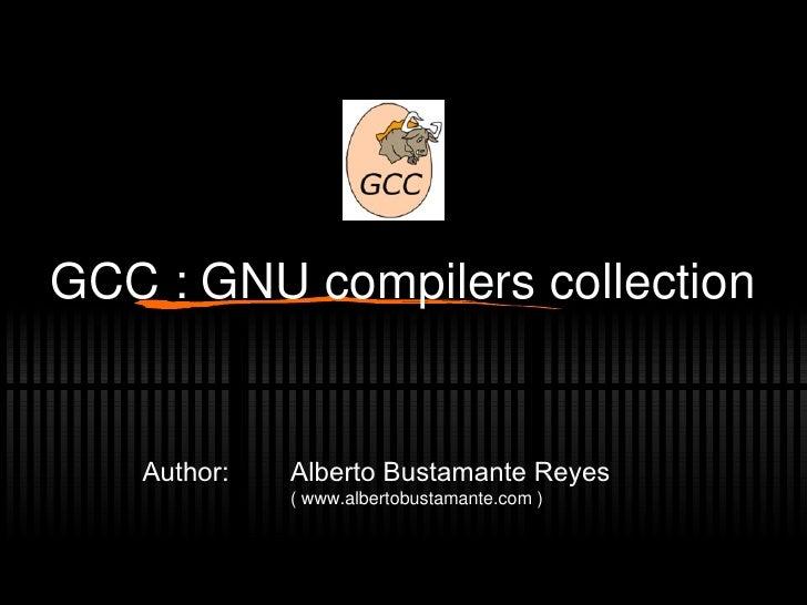 GCC : GNU compilers collection Alberto Bustamante Reyes (  www.albertobustamante.com  ) Author: