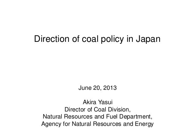 Direction of coal policy in Japan June 20, 2013 Akira Yasui Director of Coal Division, Natural Resources and Fuel Departme...