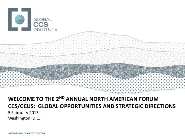 WELCOME TO THE 2ND ANNUAL NORTH AMERICAN FORUMCCS/CCUS: GLOBAL OPPORTUNITIES AND STRATEGIC DIRECTIONS5 February 2013Washin...