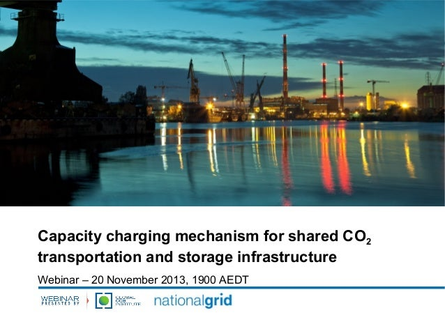 Capacity charging mechanism for shared CO2 transportation and storage infrastructure Webinar – 20 November 2013, 1900 AEDT