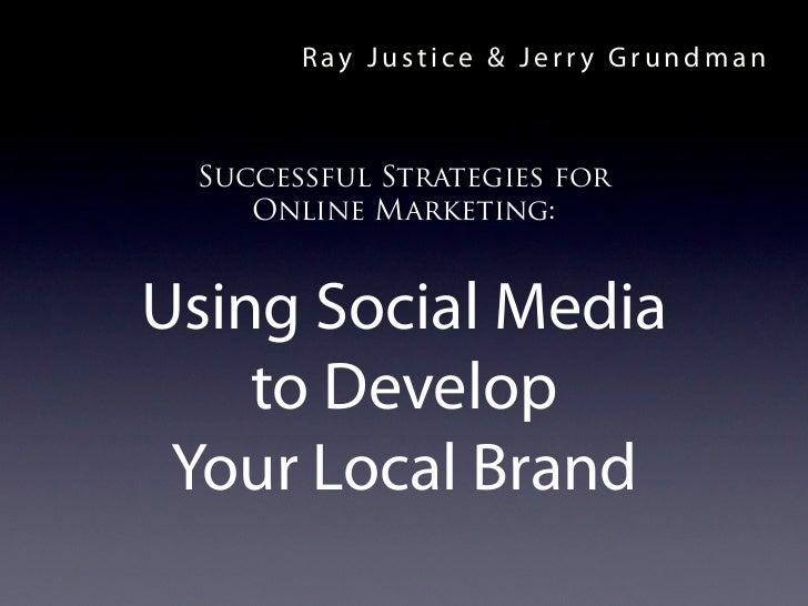 Ray Justice & Jerry Grundman Successful Strategies for    Online Marketing:Using Social Media    to Develop Your Local Brand