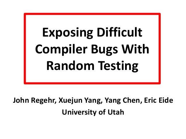 Exposing Difficult Compiler Bugs With Random Testing John Regehr, Xuejun Yang, Yang Chen, Eric Eide University of Utah