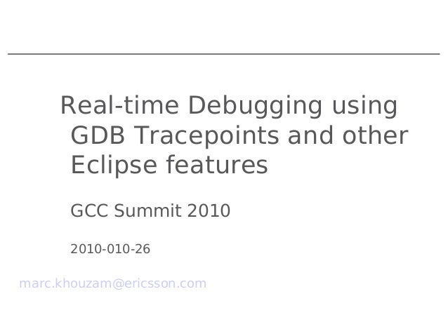 Real-time Debugging using GDB Tracepoints and other Eclipse features GCC Summit 2010 2010-010-26 marc.khouzam@ericsson.com