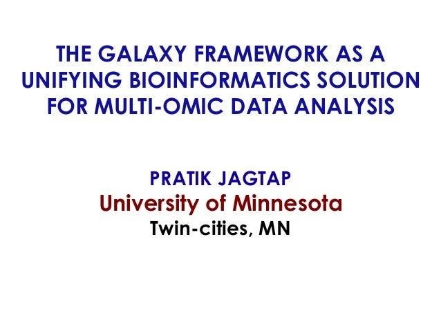 THE GALAXY FRAMEWORK AS A UNIFYING BIOINFORMATICS SOLUTION FOR MULTI-OMIC DATA ANALYSIS PRATIK JAGTAP University of Minnes...