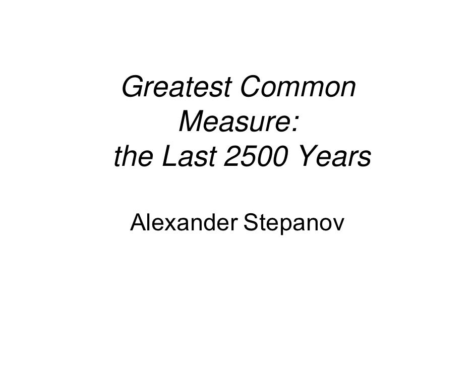 Greatest Common      Measure: the Last 2500 Years   Alexander Stepanov