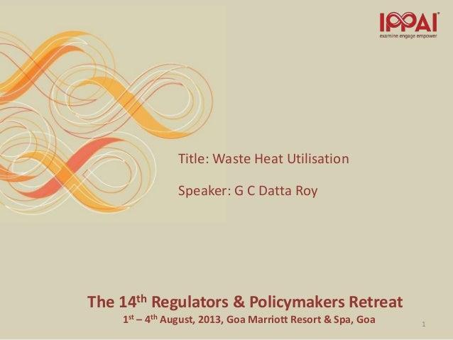 The 14th Regulators & Policymakers Retreat 1st – 4th August, 2013, Goa Marriott Resort & Spa, Goa Title: Waste Heat Utilis...