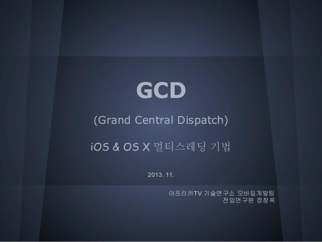 GCD (Grand Central Dispatch) iOS & OS X 멀티스레딩 기법 2013. 11. 아프리카TV 기술연구소 모바일개발팀 전임연구원 정창욱