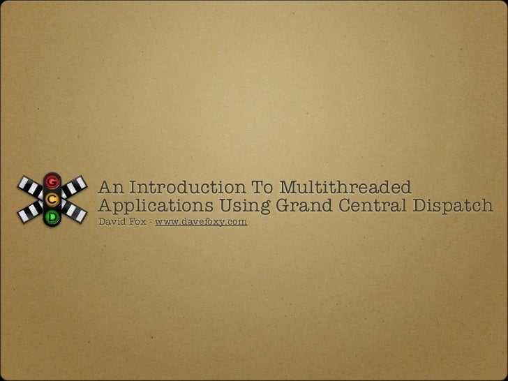 An Introduction To MultithreadedApplications Using Grand Central DispatchDavid Fox - www.davefoxy.com