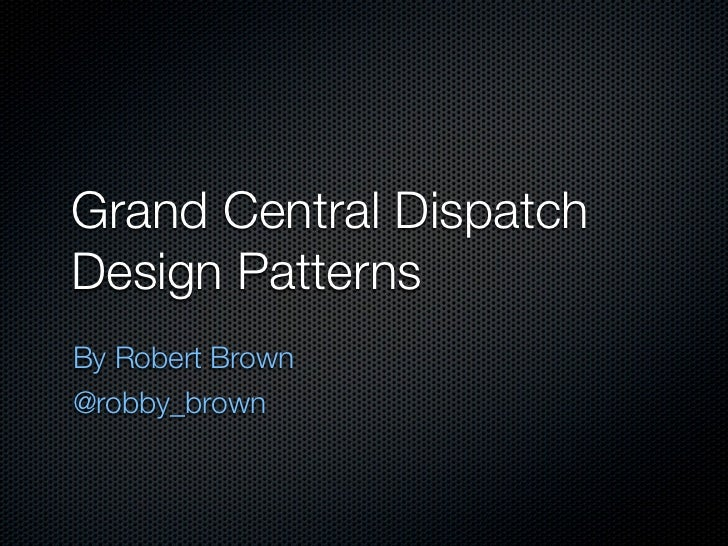 Grand Central DispatchDesign PatternsBy Robert Brown@robby_brown