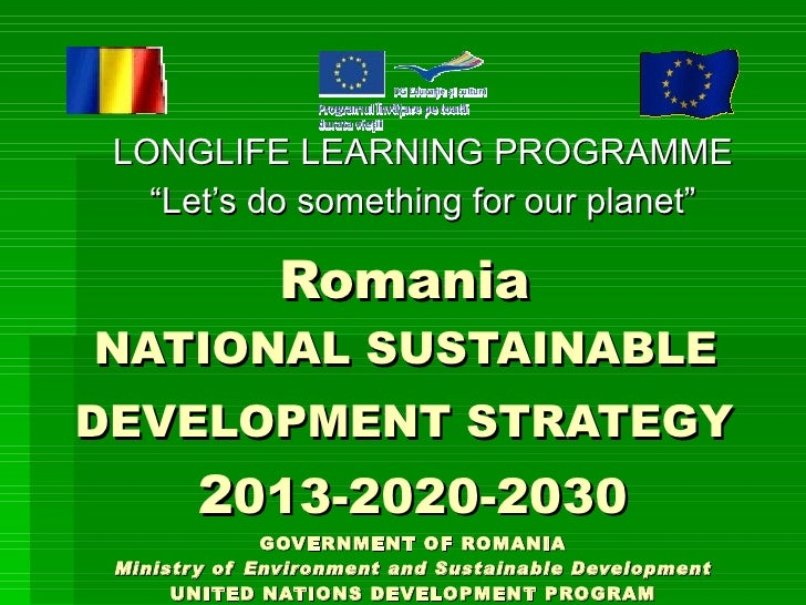Romania  NATIONAL SUSTAINABLE  DEVELOPMENT STRATEGY   2 013-2020-2030 GOVERNMENT OF ROMANIA Ministry of Environment and Su...