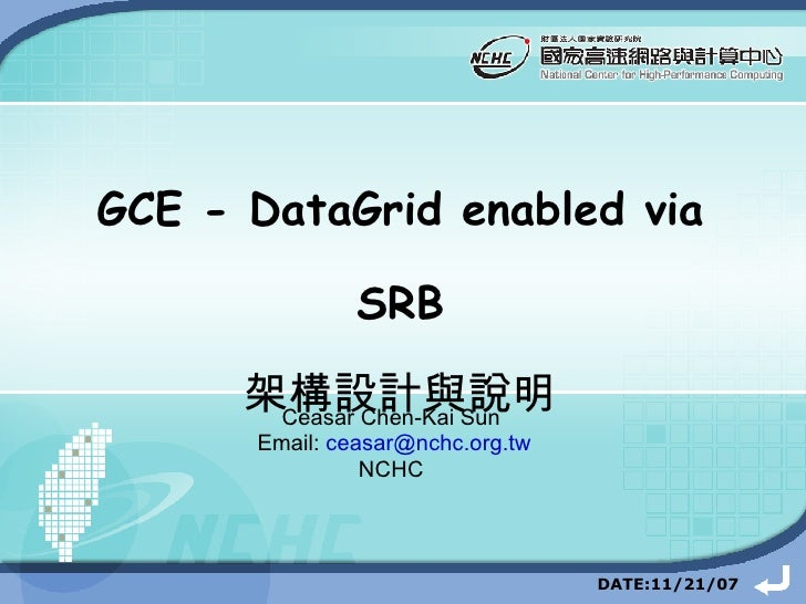 GCE - DataGrid enabled via SRB 架構設計與說明 Ceasar Chen-Kai Sun Email:  [email_address] NCHC DATE: 10/4/06