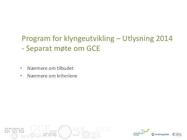 Program for klyngeutvikling – Utlysning 2014 - Separat møte om GCE • Nærmere om tilbudet • Nærmere om kriteriene  GCE GCE ...
