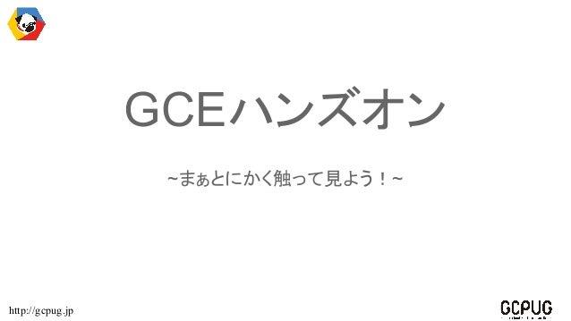 http://gcpug.jp GCEハンズオン ~まぁとにかく触って見よう!~