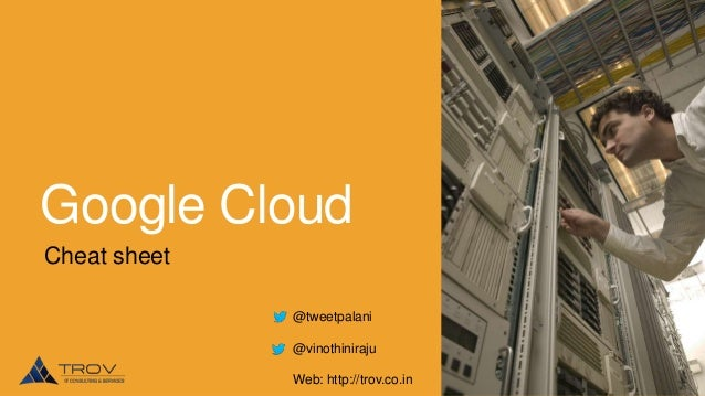 Google Cloud Cheat sheet @tweetpalani  @vinothiniraju Web: http://trov.co.in
