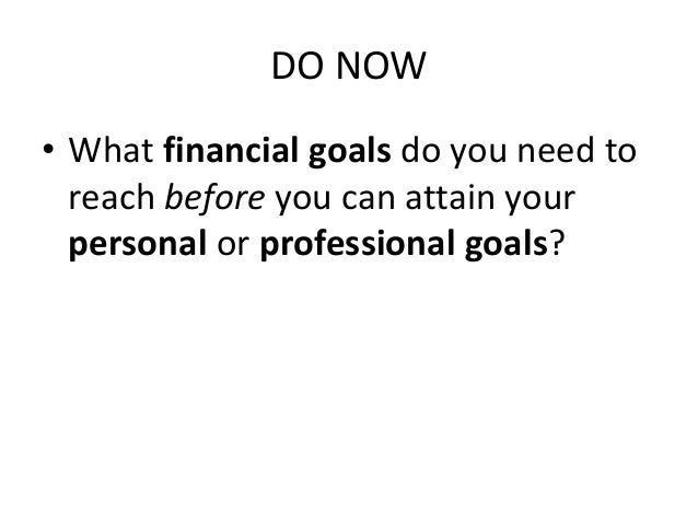 DO NOW • What financial goals do you need to reach before you can attain your personal or professional goals?