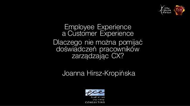 Employee Experience a Customer Experience Dlaczego nie można pomijać doświadczeń pracowników zarządzając CX? Joanna Hirsz-...
