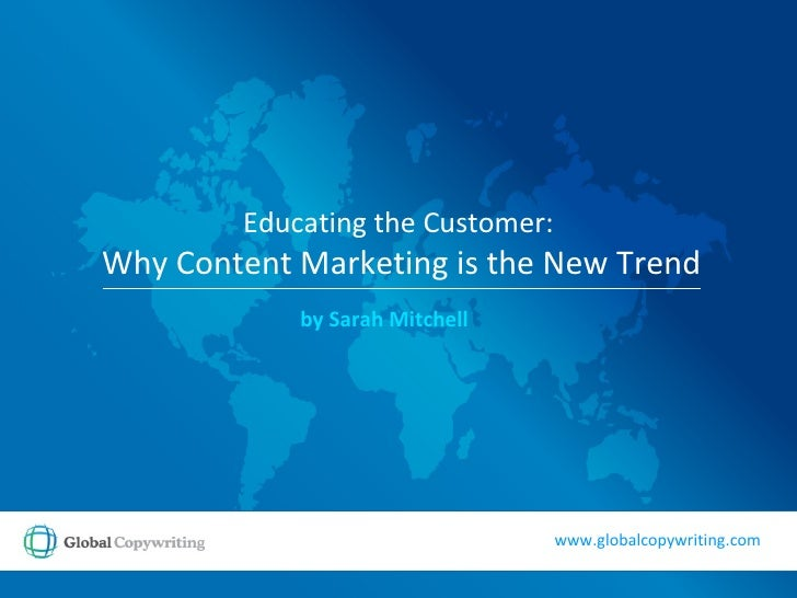 Educating the Customer:   Why Content Marketing is the New Trend by Sarah Mitchell www.globalcopywriting.com