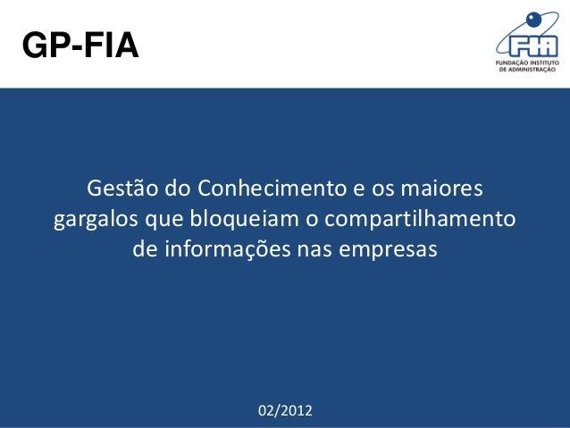 GP-FIA        Gestão do Conhecimento e os maiores     gargalos que bloqueiam o compartilhamento            de informações ...