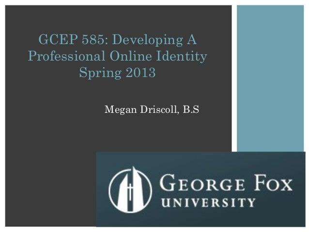 Megan Driscoll, B.SGCEP 585: Developing AProfessional Online IdentitySpring 2013