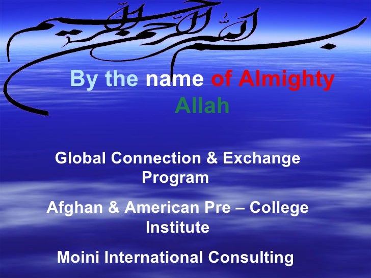 By the   name   of Almighty   Allah Global Connection & Exchange Program  Afghan & American Pre – College Institute Moini ...