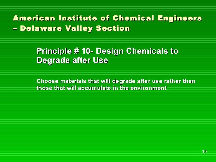 American Institute of Chemical Engineers – Delaware Valley Section <ul><li>Principle # 10- Design Chemicals to Degrade aft...