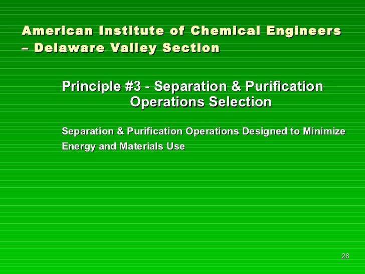 American Institute of Chemical Engineers – Delaware Valley Section <ul><li>Principle #3  -  Separation & Purification    O...