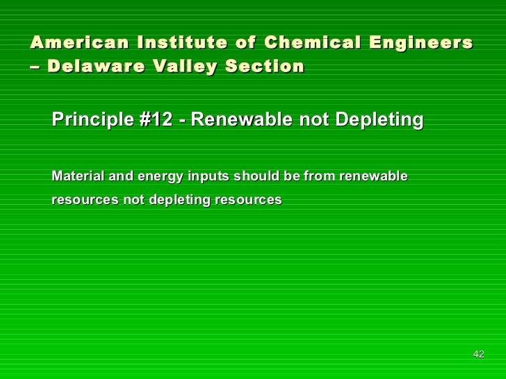 American Institute of Chemical Engineers – Delaware Valley Section <ul><li>Principle #12 - Renewable not Depleting </li></...