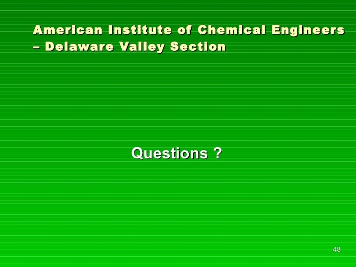 American Institute of Chemical Engineers – Delaware Valley Section <ul><li>Questions ? </li></ul>