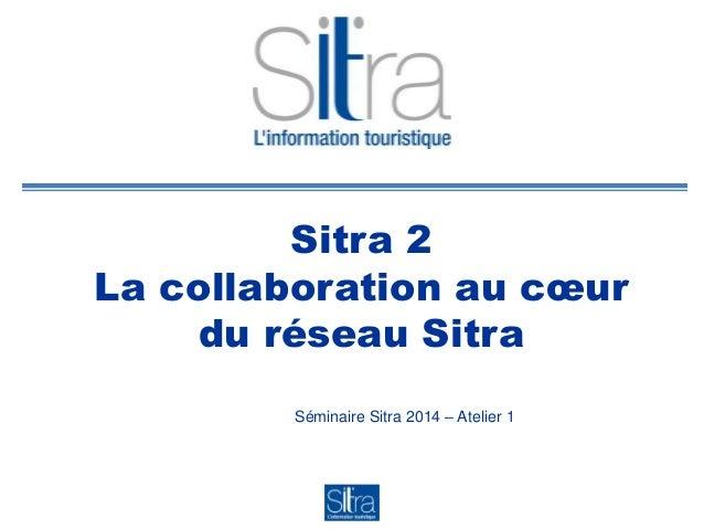 Sitra 2 La collaboration au cœur du réseau Sitra Séminaire Sitra 2014 – Atelier 1