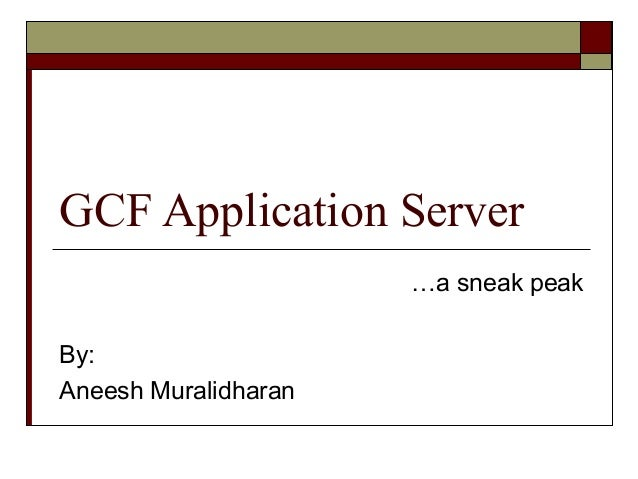 GCF Application Server …a sneak peak By: Aneesh Muralidharan