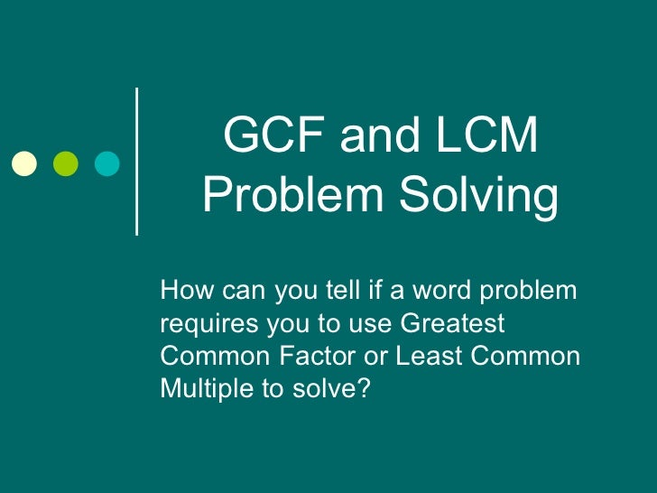 GCF and LCM Problem Solving How can you tell if a word problem requires you to use Greatest Common Factor or Least Common ...
