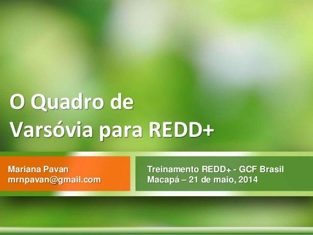 O Quadro de Varsóvia para REDD+ Treinamento REDD+ - GCF Brasil Macapá – 21 de maio, 2014 Mariana Pavan mrnpavan@gmail.com