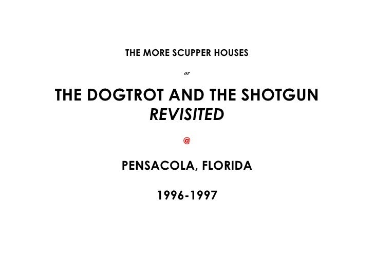 THE MORE SCUPPER HOUSES or THE DOGTROT AND THE SHOTGUN  REVISITED @ PENSACOLA, FLORIDA 1996-1997