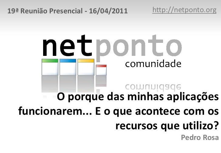 http://netponto.org<br />19ª Reunião Presencial - 16/04/2011<br />O porque das minhas aplicações funcionarem... E o que ac...