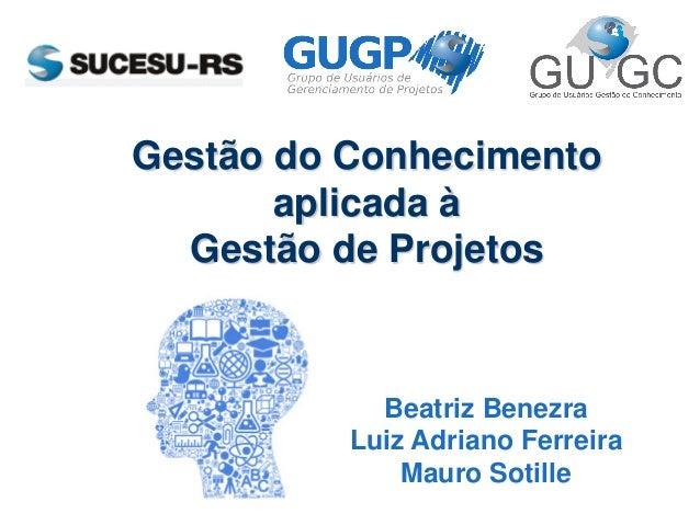 Gestão do Conhecimento aplicada à Gestão de Projetos Beatriz Benezra Luiz Adriano Ferreira Mauro Sotille