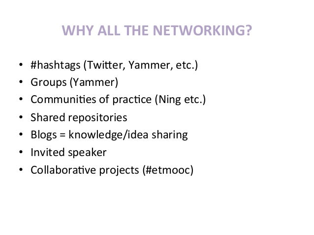 WHY ALL THE NETWORKING? •   #hashtags (TwiGer, Yammer, etc.) •   Groups (Yammer) •   Communi>es o...