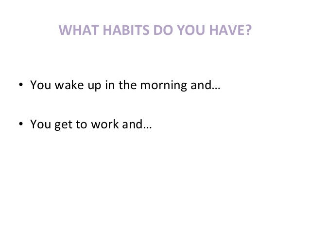 WHAT	  HABITS	  DO	  YOU	  HAVE?	  •  You	  wake	  up	  in	  the	  morning	  and…	  •  You	  get	  to	  work	  and…