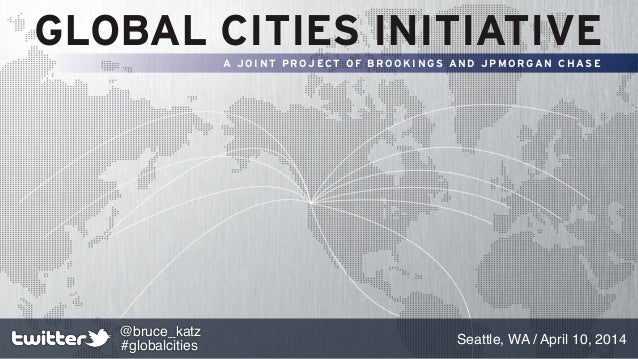GLOBAL CITIES INITIATIVE A J O I N T P R OJ ECT O F B R O O K I N GS A N D J P M O R GA N C H AS E Seattle, WA / April 10,...