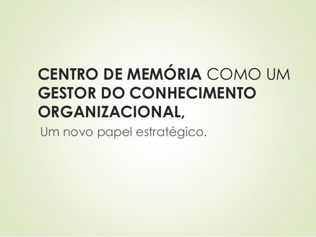 CENTRO DE MEMÓRIA COMO UM  GESTOR DO CONHECIMENTO  ORGANIZACIONAL,  Um novo papel estratégico.