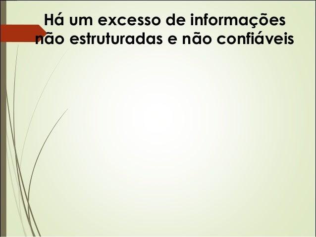 Há um excesso de informações  não estruturadas e não confiáveis