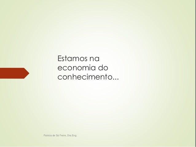 Estamos na  economia do  conhecimento...  Patricia de Sá Freire, Dra.Eng.