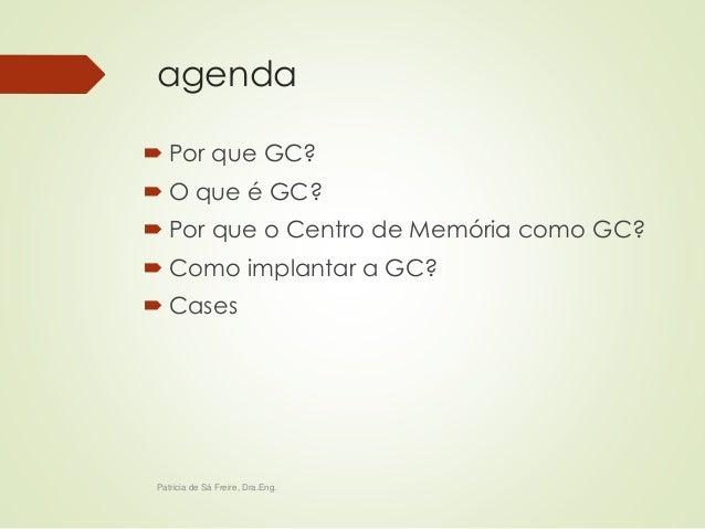 agenda   Por que GC?   O que é GC?   Por que o Centro de Memória como GC?   Como implantar a GC?   Cases  Patricia de...